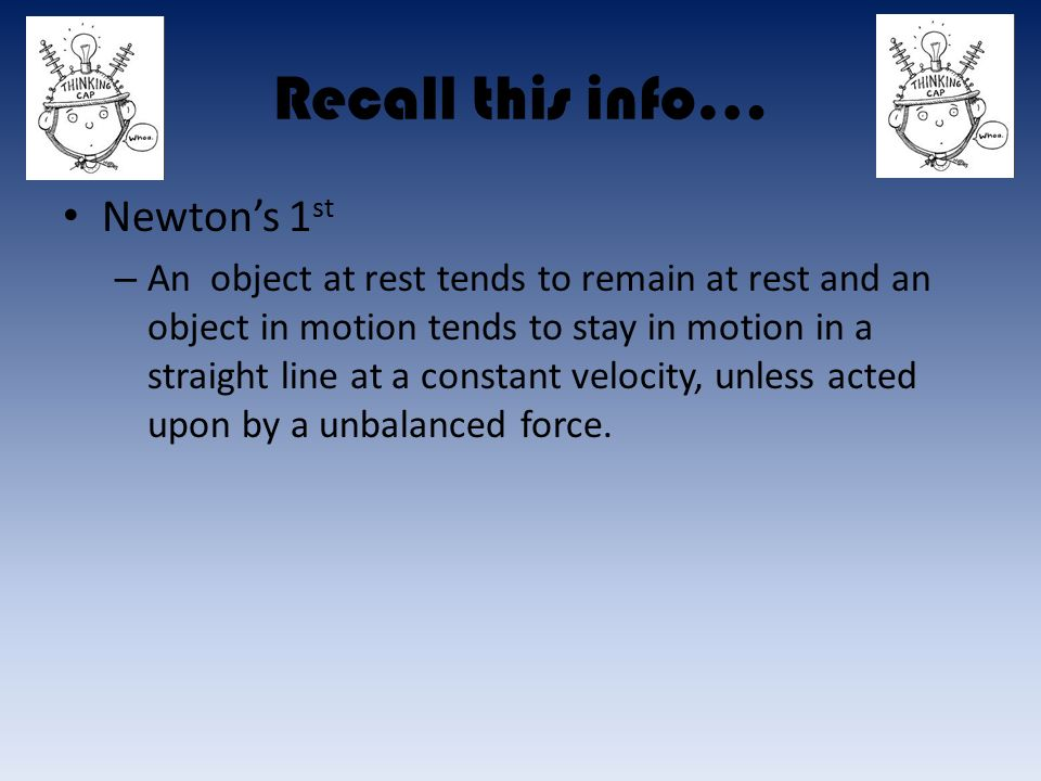 Recall this info… Newton's 1 st – An object at rest tends to remain at rest and an object in motion tends to stay in motion in a straight line at a constant velocity, unless acted upon by a unbalanced force.