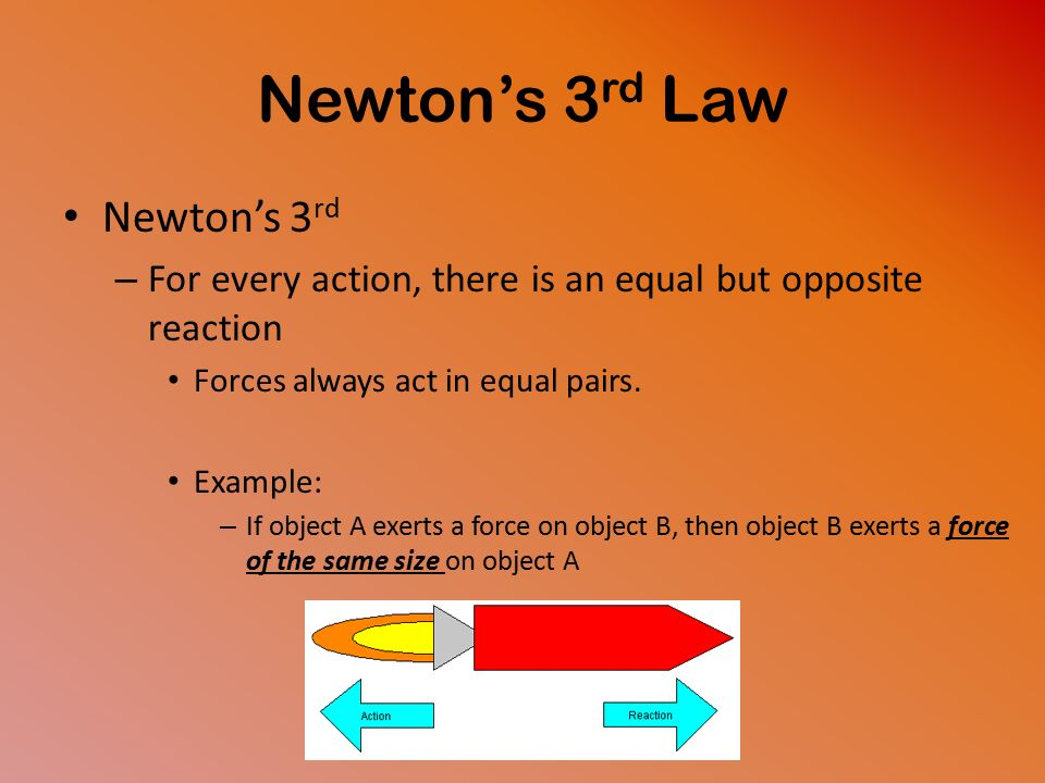Newton's 3 rd Law Newton's 3 rd – For every action, there is an equal but opposite reaction Forces always act in equal pairs.