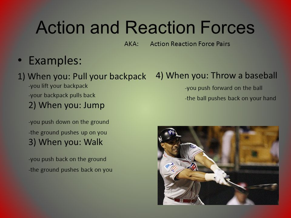 Action and Reaction Forces Examples: 1) When you: Pull your backpack -you lift your backpack -your backpack pulls back 2) When you: Jump -you push down on the ground -the ground pushes up on you 3) When you: Walk -you push back on the ground -the ground pushes back on you 4) When you: Throw a baseball -you push forward on the ball -the ball pushes back on your hand AKA: Action Reaction Force Pairs