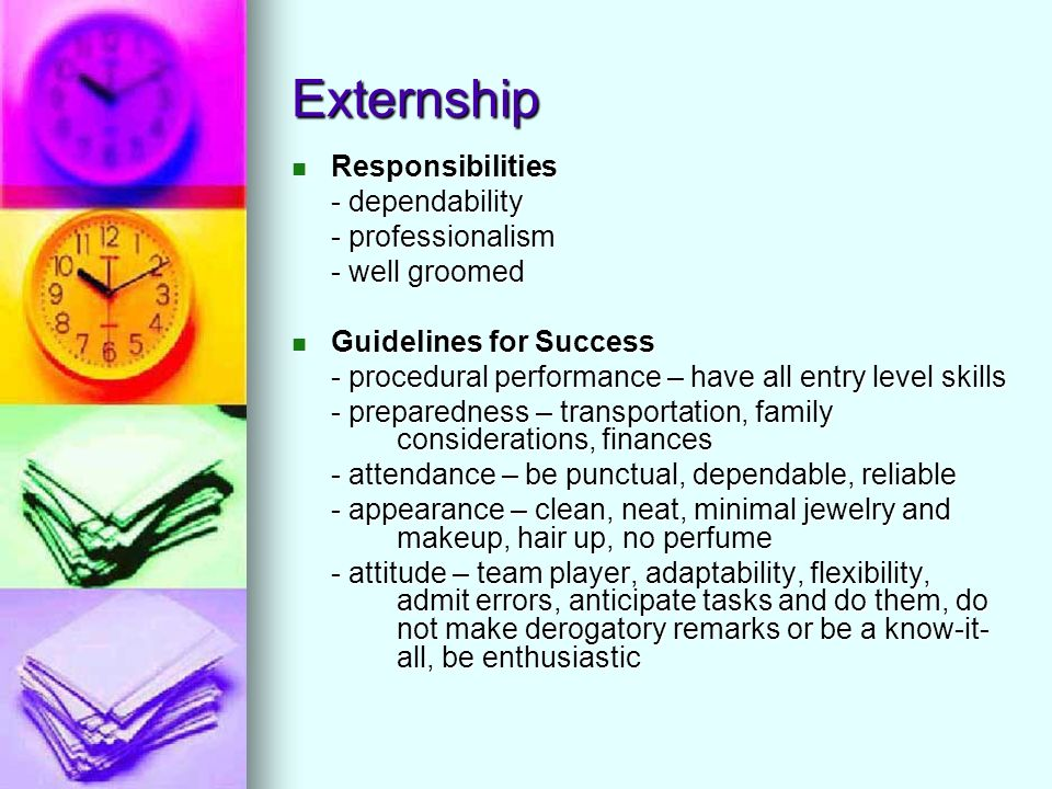 Externship Responsibilities Responsibilities - dependability - professionalism - well groomed Guidelines for Success Guidelines for Success - procedural performance – have all entry level skills - preparedness – transportation, family considerations, finances - attendance – be punctual, dependable, reliable - appearance – clean, neat, minimal jewelry and makeup, hair up, no perfume - attitude – team player, adaptability, flexibility, admit errors, anticipate tasks and do them, do not make derogatory remarks or be a know-it- all, be enthusiastic