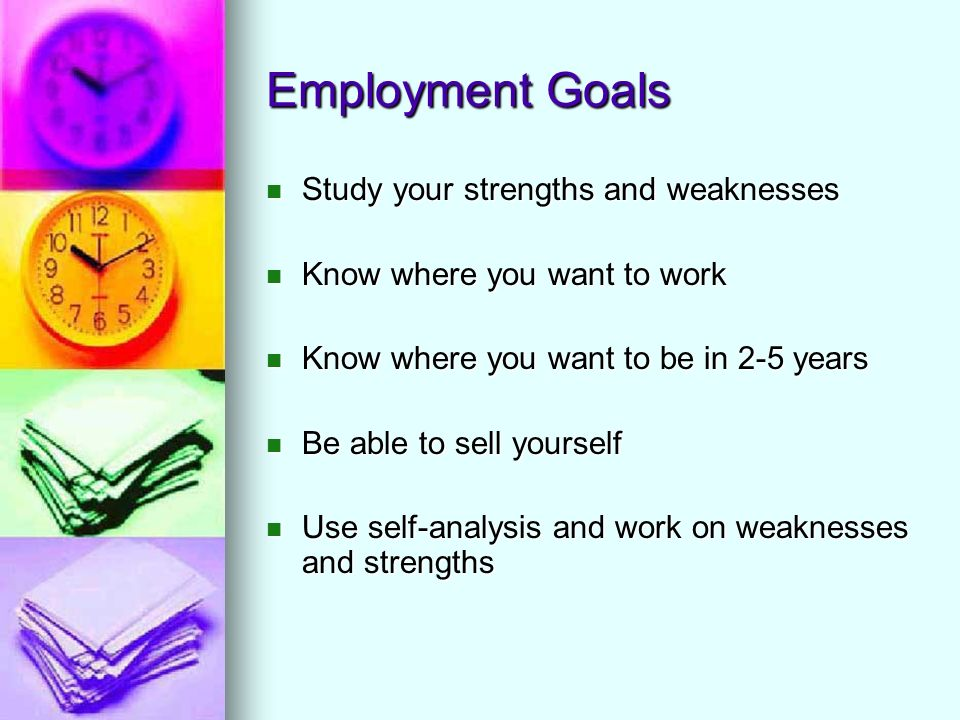 Employment Goals Study your strengths and weaknesses Study your strengths and weaknesses Know where you want to work Know where you want to work Know where you want to be in 2-5 years Know where you want to be in 2-5 years Be able to sell yourself Be able to sell yourself Use self-analysis and work on weaknesses and strengths Use self-analysis and work on weaknesses and strengths