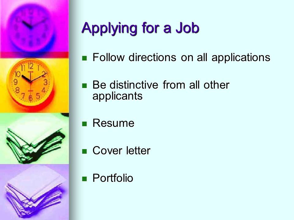 Applying for a Job Follow directions on all applications Follow directions on all applications Be distinctive from all other applicants Be distinctive from all other applicants Resume Resume Cover letter Cover letter Portfolio Portfolio
