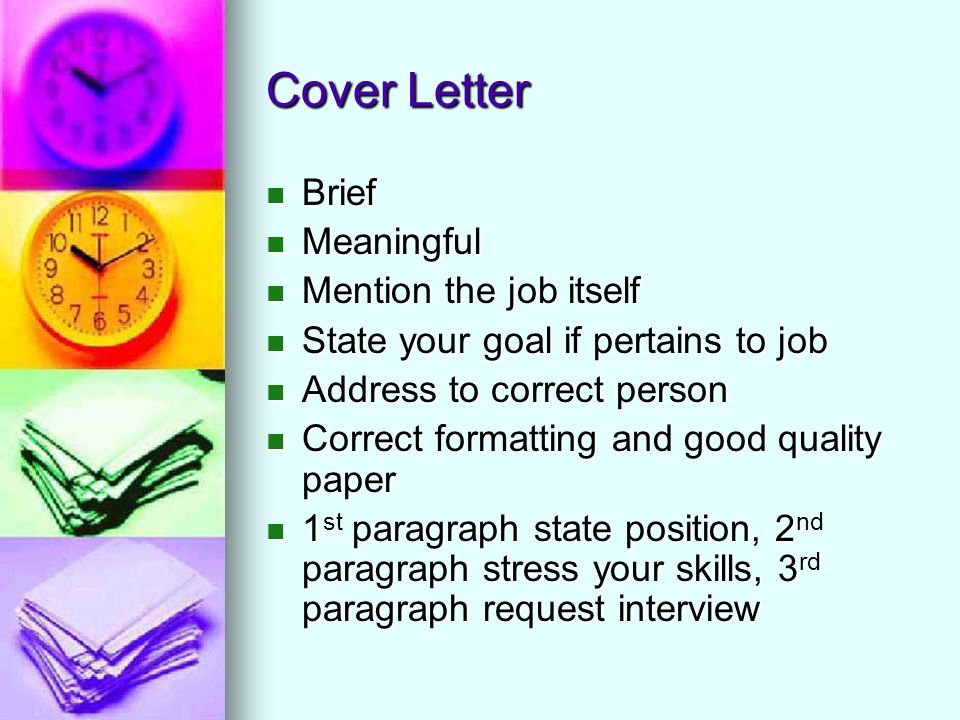 Cover Letter Brief Brief Meaningful Meaningful Mention the job itself Mention the job itself State your goal if pertains to job State your goal if pertains to job Address to correct person Address to correct person Correct formatting and good quality paper Correct formatting and good quality paper 1 st paragraph state position, 2 nd paragraph stress your skills, 3 rd paragraph request interview 1 st paragraph state position, 2 nd paragraph stress your skills, 3 rd paragraph request interview