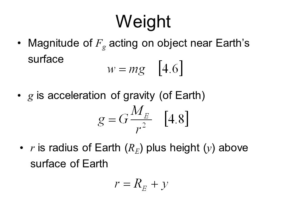 Weight Magnitude of F g acting on object near Earth's surface g is acceleration of gravity (of Earth) r is radius of Earth ( R E ) plus height ( y ) above surface of Earth