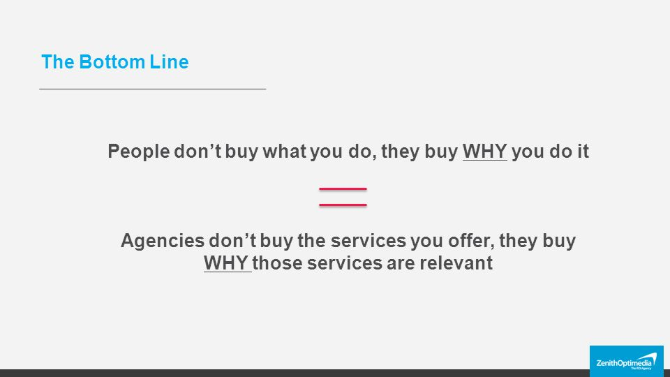 The Bottom Line People don't buy what you do, they buy WHY you do it Agencies don't buy the services you offer, they buy WHY those services are relevant