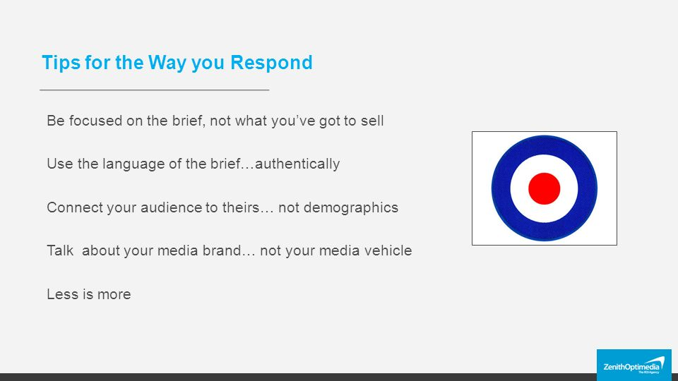 Tips for the Way you Respond Be focused on the brief, not what you've got to sell Use the language of the brief…authentically Connect your audience to theirs… not demographics Talk about your media brand… not your media vehicle Less is more