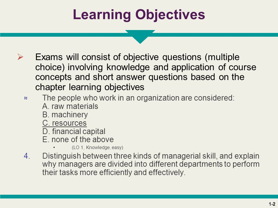 1-2 Learning Objectives  Exams will consist of objective questions (multiple choice) involving knowledge and application of course concepts and short