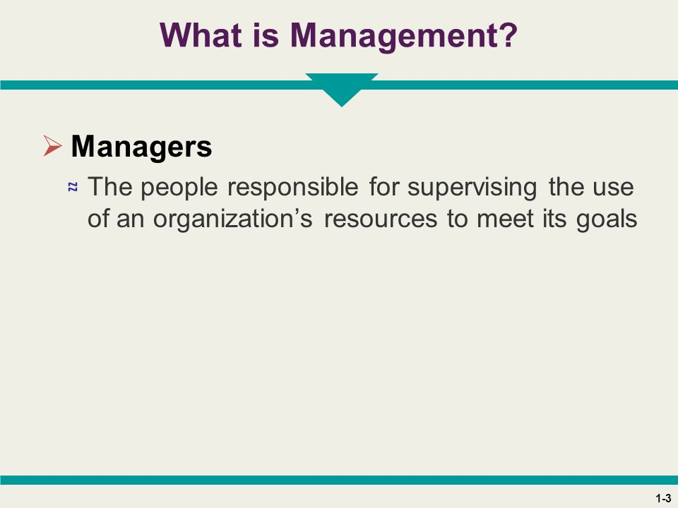 1-3 What is Management?  Managers ≈ The people responsible for supervising the use of an organization's resources to meet its goals