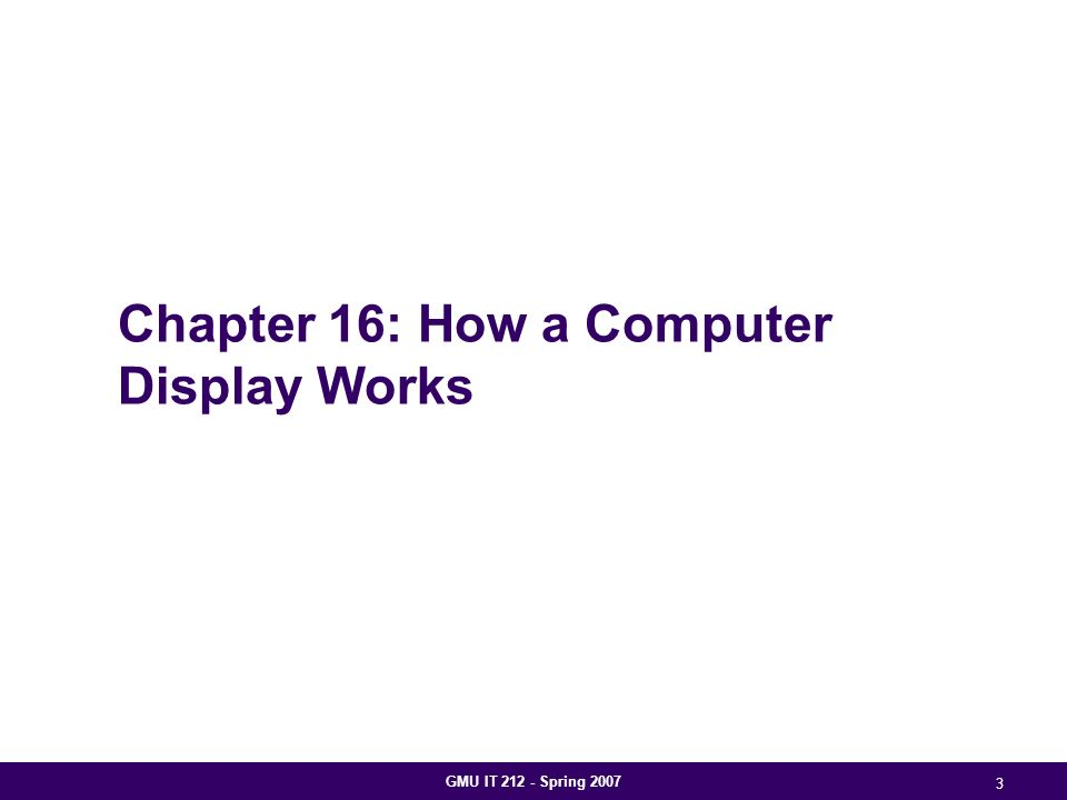 GMU IT 212 - Spring 2007 3 Chapter 16: How a Computer Display Works