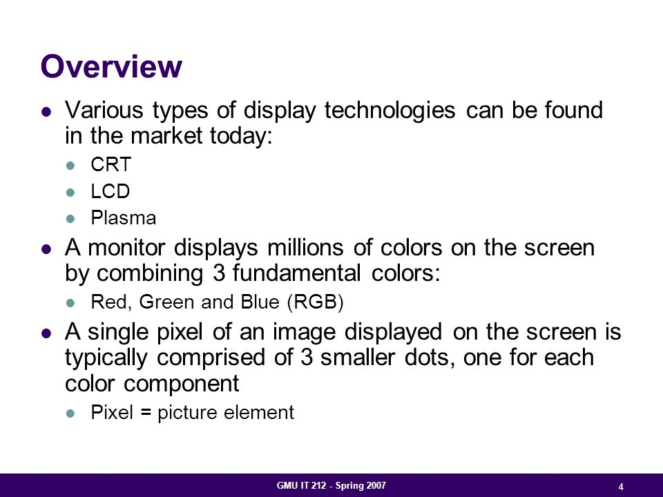 GMU IT 212 - Spring 2007 4 Overview Various types of display technologies can be found in the market today: CRT LCD Plasma A monitor displays millions of colors on the screen by combining 3 fundamental colors: Red, Green and Blue (RGB) A single pixel of an image displayed on the screen is typically comprised of 3 smaller dots, one for each color component Pixel = picture element