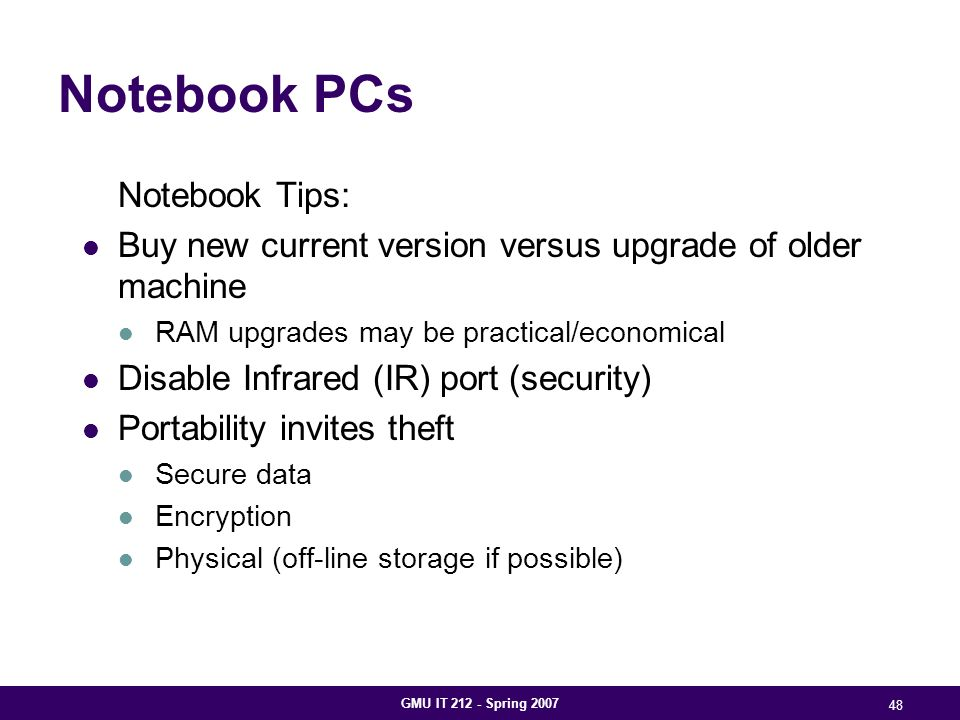 GMU IT 212 - Spring 2007 48 Notebook PCs Notebook Tips: Buy new current version versus upgrade of older machine RAM upgrades may be practical/economical Disable Infrared (IR) port (security) Portability invites theft Secure data Encryption Physical (off-line storage if possible)