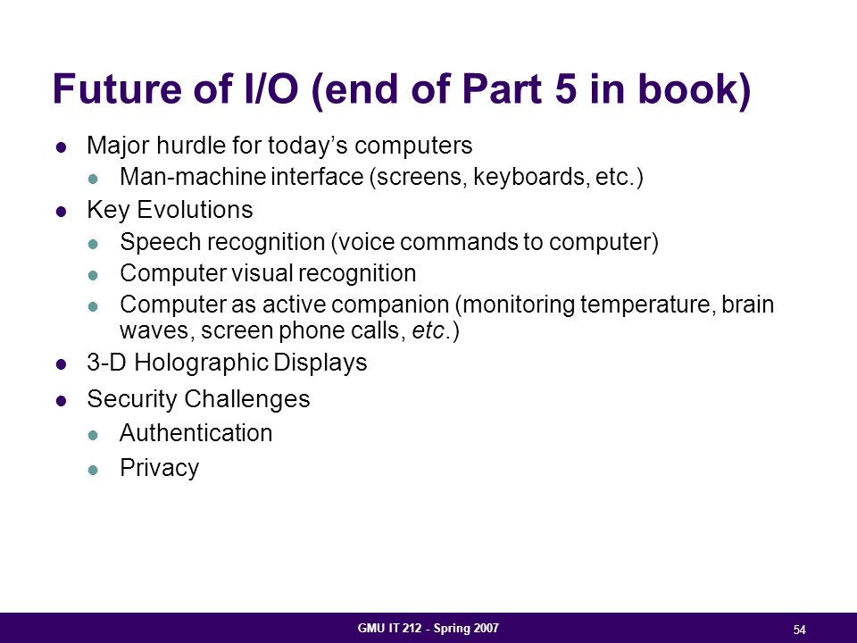 GMU IT 212 - Spring 2007 54 Future of I/O (end of Part 5 in book) Major hurdle for today's computers Man-machine interface (screens, keyboards, etc.) Key Evolutions Speech recognition (voice commands to computer) Computer visual recognition Computer as active companion (monitoring temperature, brain waves, screen phone calls, etc.) 3-D Holographic Displays Security Challenges Authentication Privacy