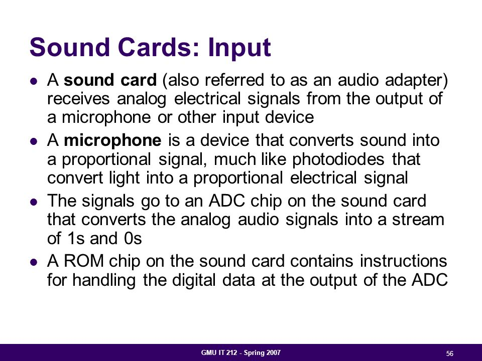 GMU IT 212 - Spring 2007 56 Sound Cards: Input A sound card (also referred to as an audio adapter) receives analog electrical signals from the output of a microphone or other input device A microphone is a device that converts sound into a proportional signal, much like photodiodes that convert light into a proportional electrical signal The signals go to an ADC chip on the sound card that converts the analog audio signals into a stream of 1s and 0s A ROM chip on the sound card contains instructions for handling the digital data at the output of the ADC