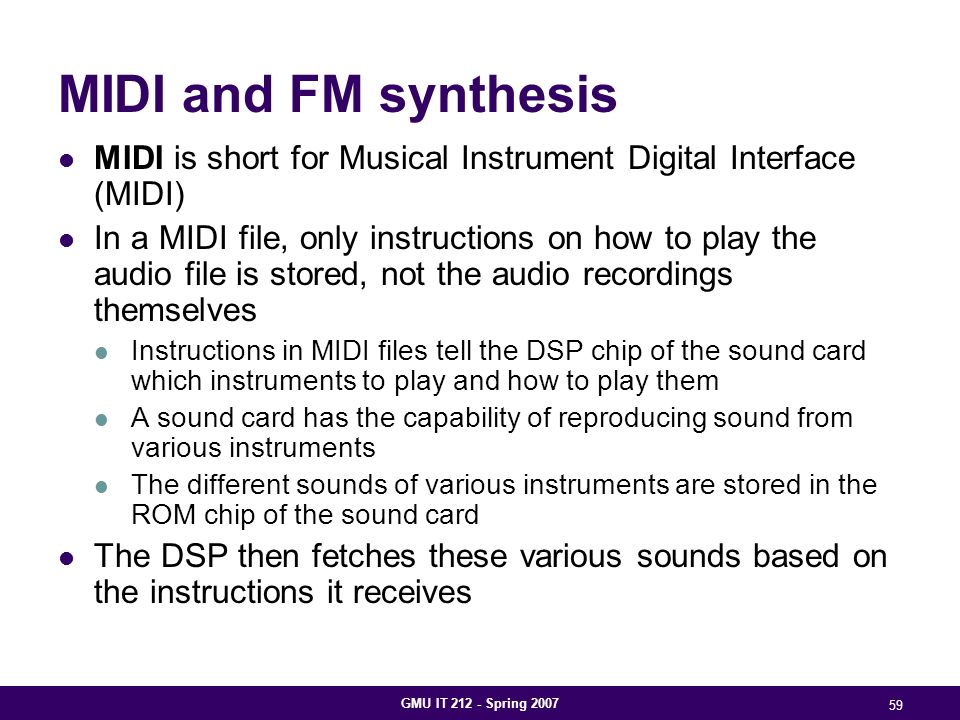 GMU IT 212 - Spring 2007 59 MIDI and FM synthesis MIDI is short for Musical Instrument Digital Interface (MIDI) In a MIDI file, only instructions on how to play the audio file is stored, not the audio recordings themselves Instructions in MIDI files tell the DSP chip of the sound card which instruments to play and how to play them A sound card has the capability of reproducing sound from various instruments The different sounds of various instruments are stored in the ROM chip of the sound card The DSP then fetches these various sounds based on the instructions it receives