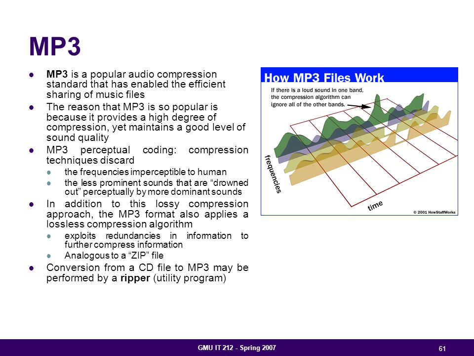 GMU IT 212 - Spring 2007 61 MP3 MP3 is a popular audio compression standard that has enabled the efficient sharing of music files The reason that MP3 is so popular is because it provides a high degree of compression, yet maintains a good level of sound quality MP3 perceptual coding: compression techniques discard the frequencies imperceptible to human the less prominent sounds that are drowned out perceptually by more dominant sounds In addition to this lossy compression approach, the MP3 format also applies a lossless compression algorithm exploits redundancies in information to further compress information Analogous to a ZIP file Conversion from a CD file to MP3 may be performed by a ripper (utility program)