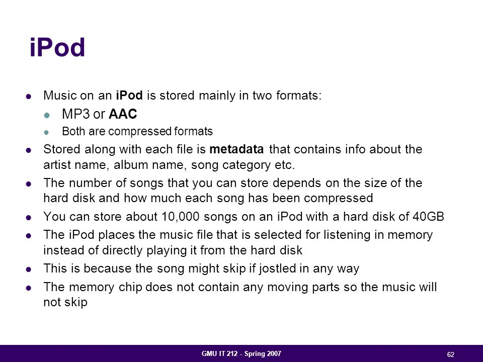 GMU IT 212 - Spring 2007 62 iPod Music on an iPod is stored mainly in two formats: MP3 or AAC Both are compressed formats Stored along with each file is metadata that contains info about the artist name, album name, song category etc.