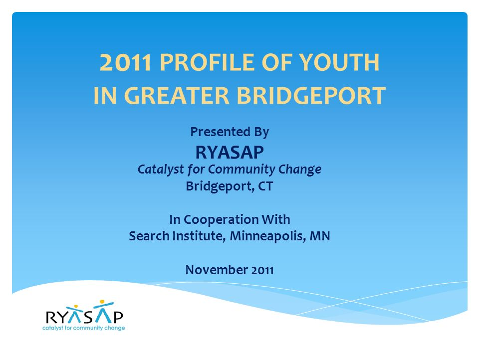 2011 PROFILE OF YOUTH OVERVIEW  3,453 youth surveyed, an 18% sample of youth, grades 7-12 in Greater Bridgeport  Participating public school districts: Bridgeport, Fairfield, Monroe, Stratford and Trumbull, CT  Racial and Ethnic Breakdown 50% White 13% African American 18% Hispanic 15% Multi-racial 3% Asian/Pacific Islander <1% Native American