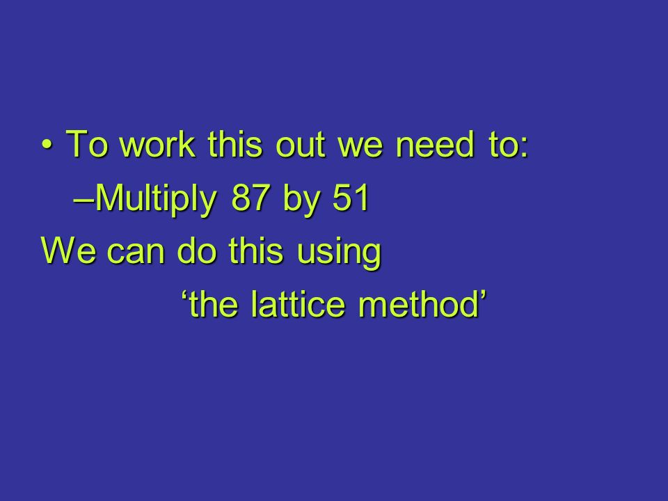 To work this out we need to:To work this out we need to: –Multiply 87 by 51 We can do this using 'the lattice method'