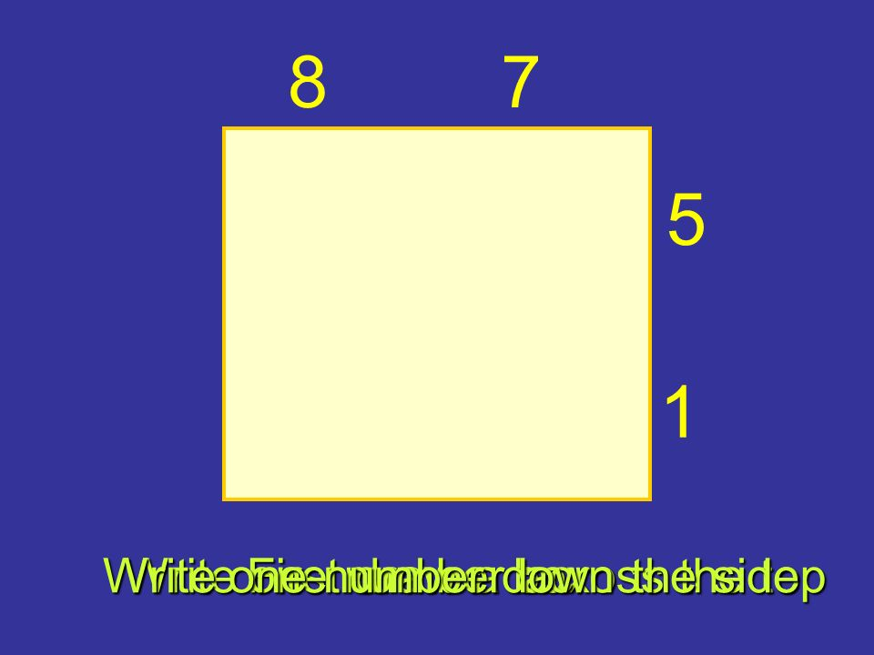 First draw a box Write one number across the top Write one number down the side