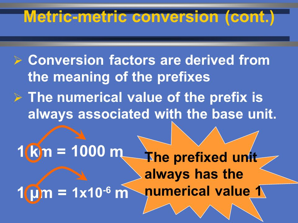  Conversion factors are derived from the meaning of the prefixes  The numerical value of the prefix is always associated with the base unit.