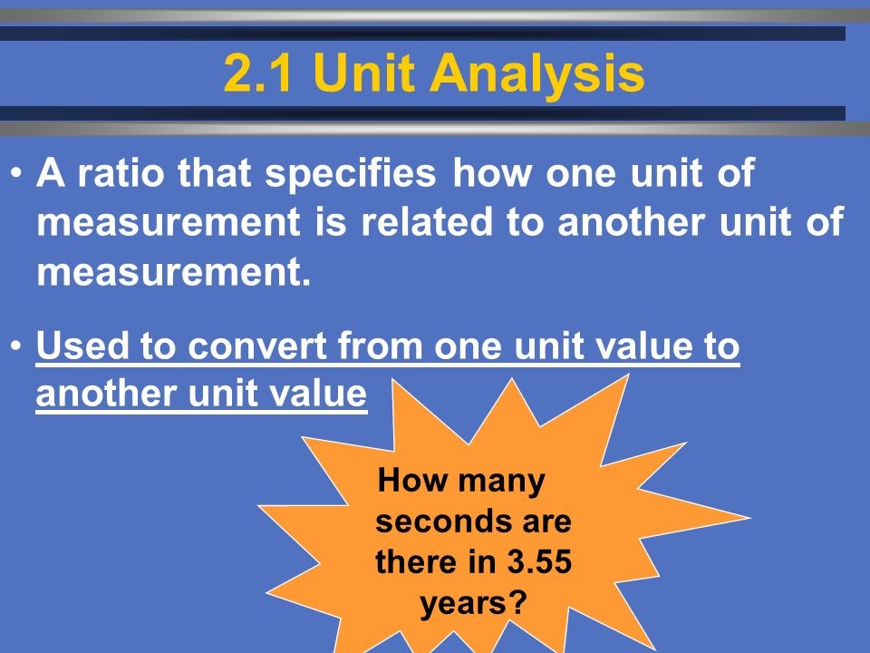 2.1 Unit Analysis Used to convert from one unit value to another unit value A ratio that specifies how one unit of measurement is related to another unit of measurement.