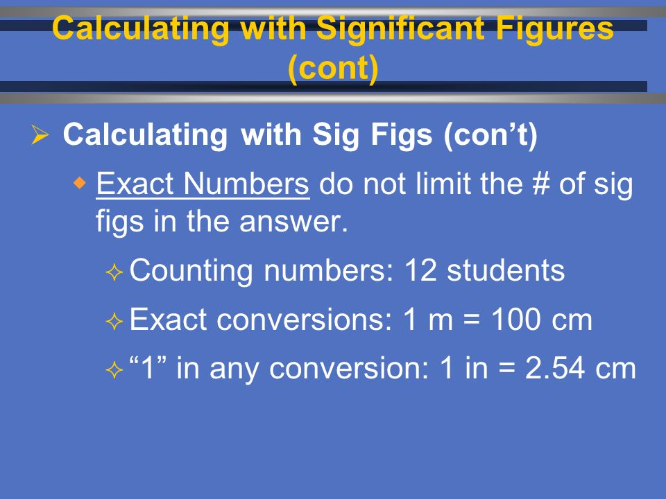  Calculating with Sig Figs (con't)  Exact Numbers do not limit the # of sig figs in the answer.