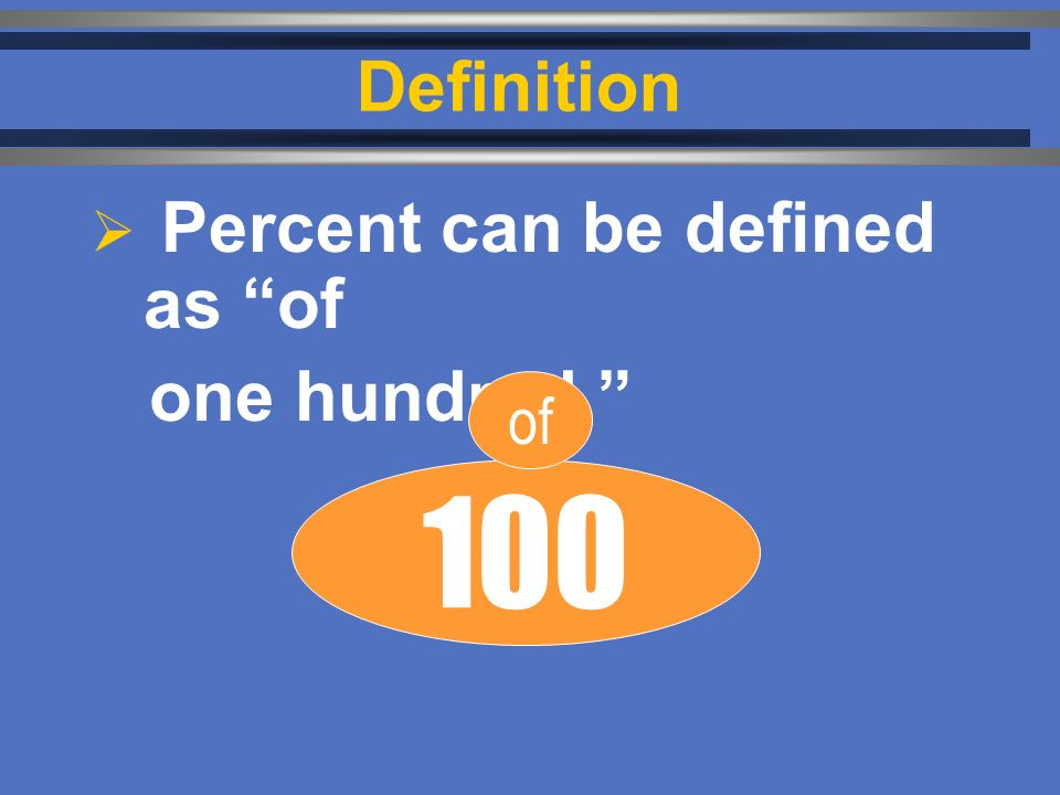 Definition  Percent can be defined as of one hundred. 100 of