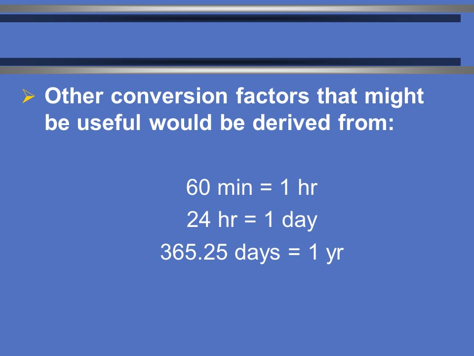  Other conversion factors that might be useful would be derived from: 60 min = 1 hr 24 hr = 1 day days = 1 yr