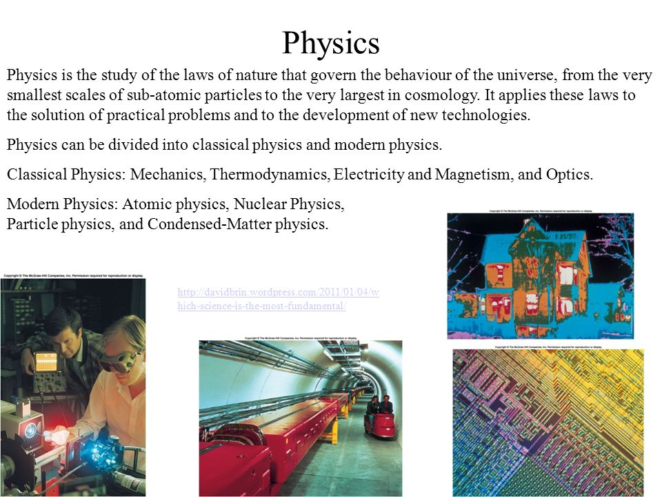 Physics Physics is the study of the laws of nature that govern the behaviour of the universe, from the very smallest scales of sub-atomic particles to the very largest in cosmology.