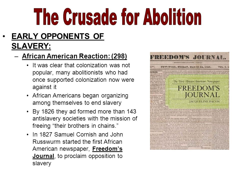 EARLY OPPONENTS OF SLAVERY: –African American Reaction: (298) It was clear that colonization was not popular, many abolitionists who had once supported colonization now were against it African Americans began organizing among themselves to end slavery By 1826 they ad formed more than 143 antislavery societies with the mission of freeing their brothers in chains. In 1827 Samuel Cornish and John Russwurm started the first African American newspaper, Freedom's Journal, to proclaim opposition to slavery
