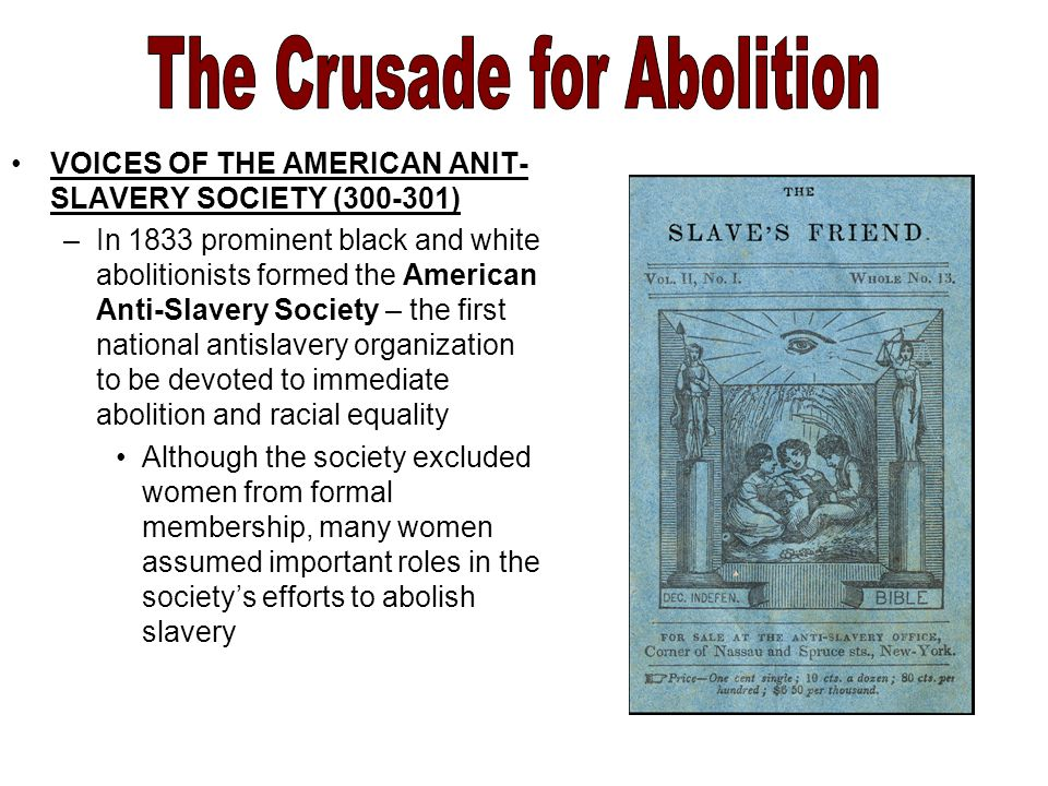 VOICES OF THE AMERICAN ANIT- SLAVERY SOCIETY ( ) –In 1833 prominent black and white abolitionists formed the American Anti-Slavery Society – the first national antislavery organization to be devoted to immediate abolition and racial equality Although the society excluded women from formal membership, many women assumed important roles in the society's efforts to abolish slavery