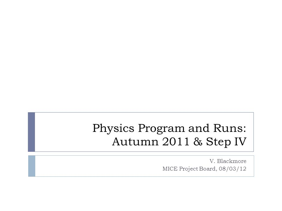 Physics Program and Runs: Autumn 2011 & Step IV V. Blackmore MICE Project Board, 08/03/12