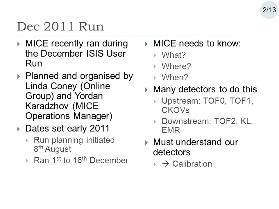 Dec 2011 Run  MICE recently ran during the December ISIS User Run  Planned and organised by Linda Coney (Online Group) and Yordan Karadzhov (MICE Operations Manager)  Dates set early 2011  Run planning initiated 8 th August  Ran 1 st to 16 th December  MICE needs to know:  What.