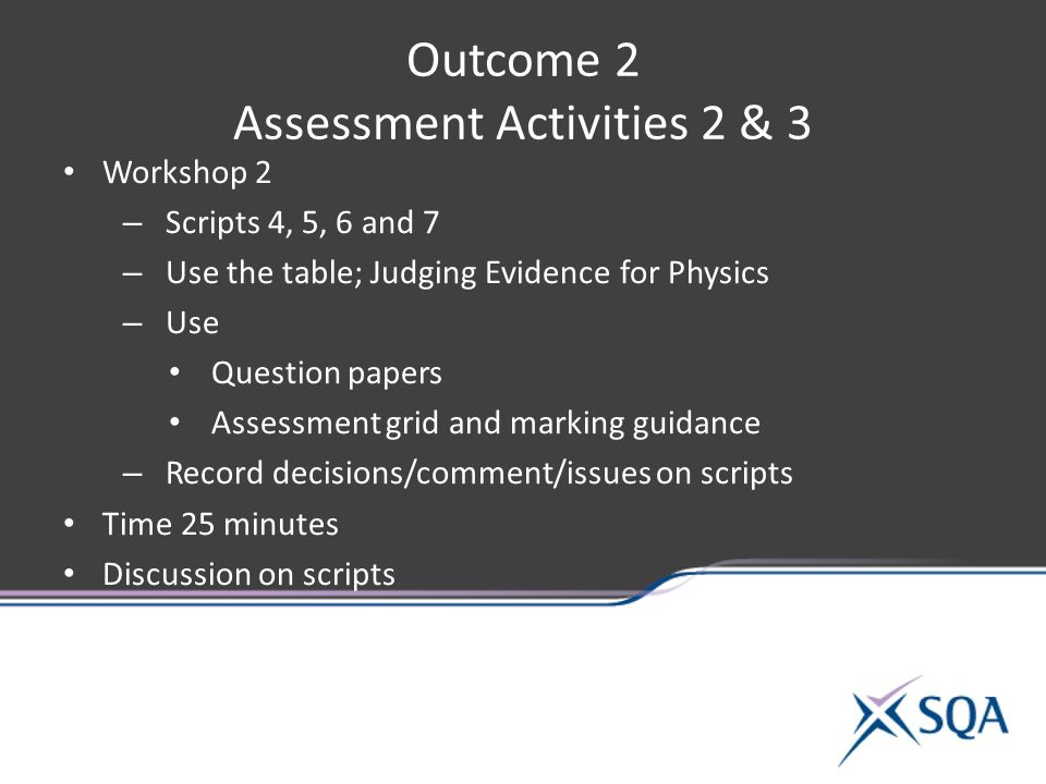 Outcome 2 Assessment Activities 2 & 3 Workshop 2 – Scripts 4, 5, 6 and 7 – Use the table; Judging Evidence for Physics – Use Question papers Assessment grid and marking guidance – Record decisions/comment/issues on scripts Time 25 minutes Discussion on scripts