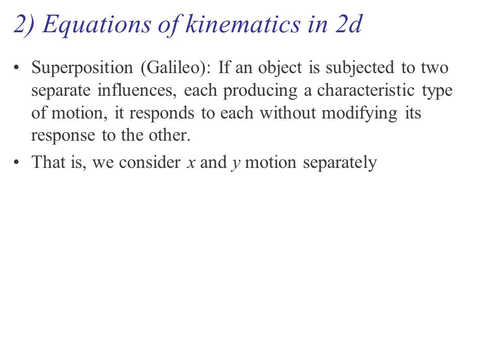 2) Equations of kinematics in 2d Superposition (Galileo): If an object is subjected to two separate influences, each producing a characteristic type of motion, it responds to each without modifying its response to the other.