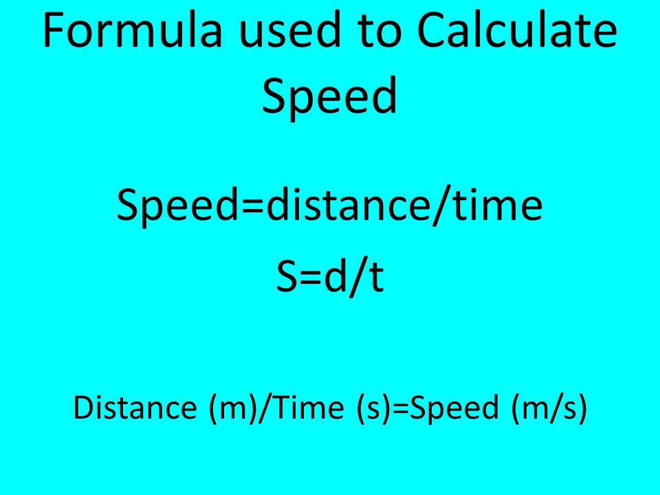 Formula used to Calculate Speed Speed=distance/time S=d/t Distance (m)/Time (s)=Speed (m/s)