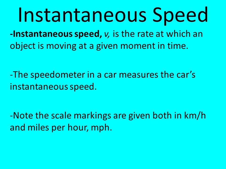 Instantaneous Speed -Instantaneous speed, v, is the rate at which an object is moving at a given moment in time.