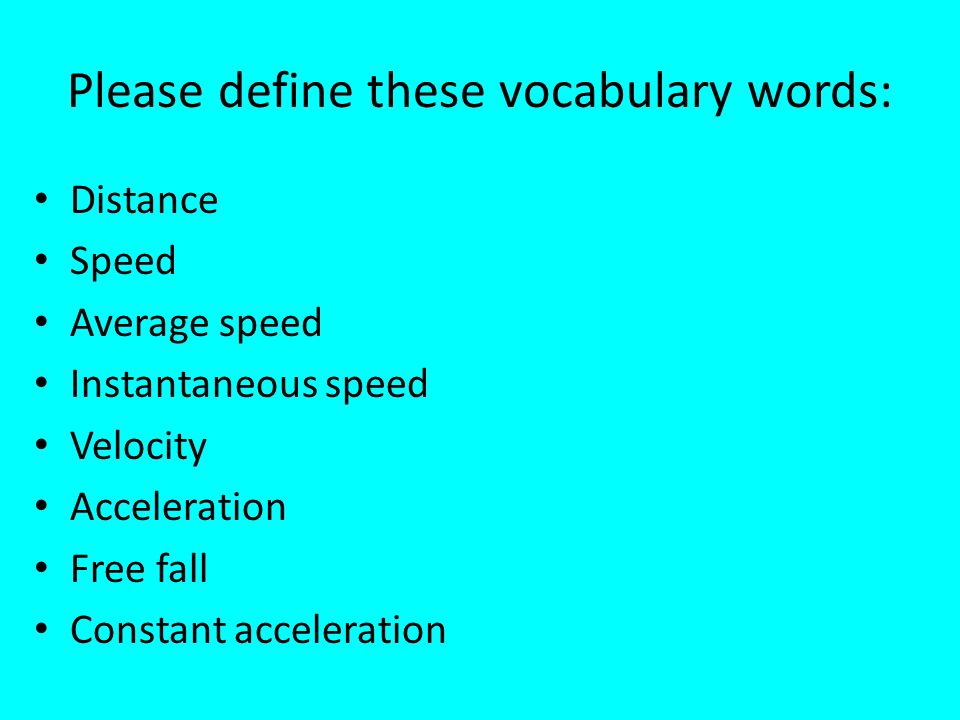 Please define these vocabulary words: Distance Speed Average speed Instantaneous speed Velocity Acceleration Free fall Constant acceleration