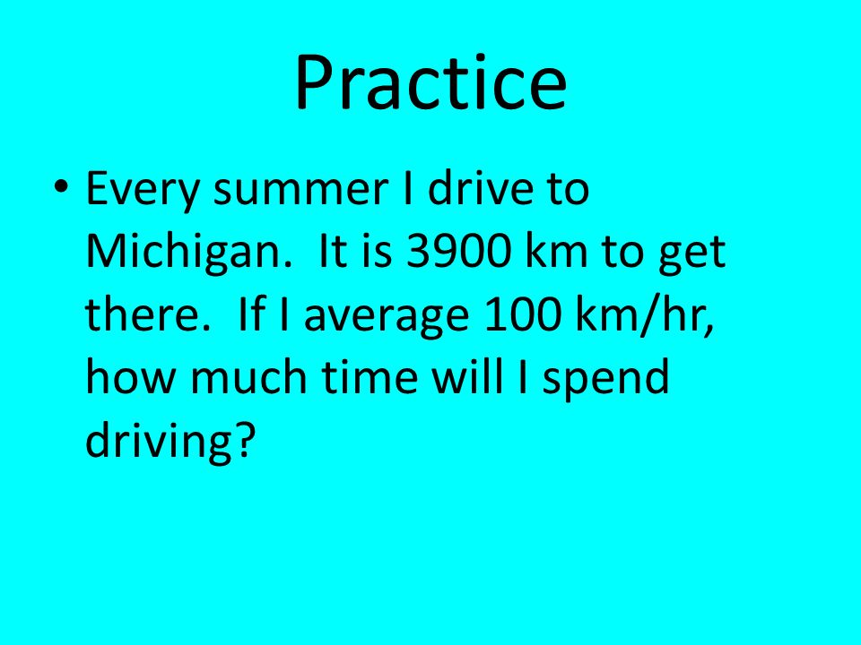 Practice Every summer I drive to Michigan. It is 3900 km to get there.