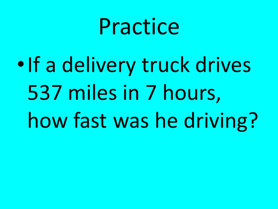 Practice If a delivery truck drives 537 miles in 7 hours, how fast was he driving