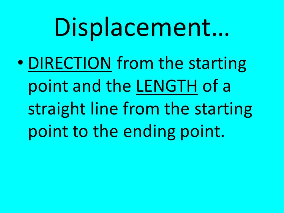Displacement… DIRECTION from the starting point and the LENGTH of a straight line from the starting point to the ending point.