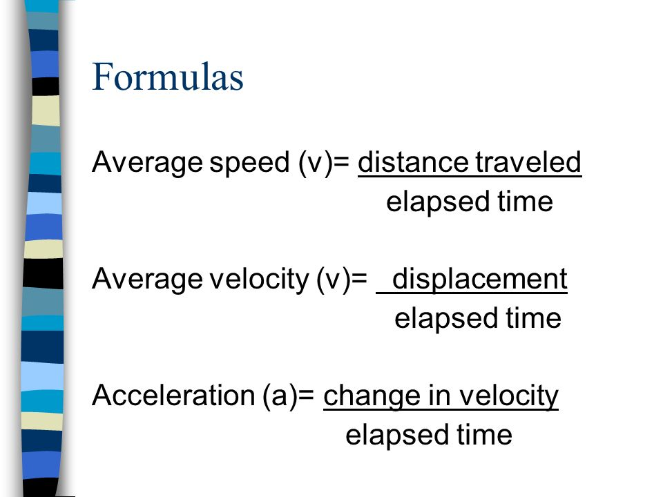 Formulas Average speed (v)= distance traveled elapsed time Average velocity (v)= displacement elapsed time Acceleration (a)= change in velocity elapsed time