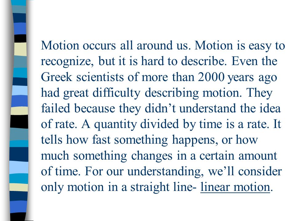 Motion occurs all around us. Motion is easy to recognize, but it is hard to describe.