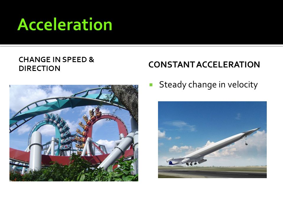CHANGE IN SPEED & DIRECTION CONSTANT ACCELERATION  Steady change in velocity