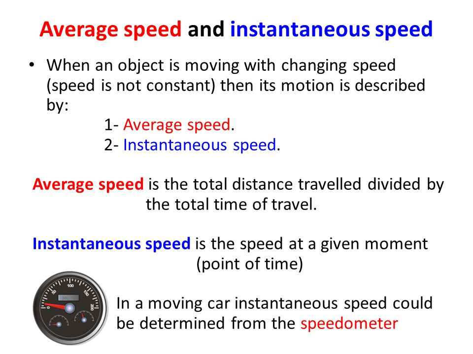 Average speed and instantaneous speed When an object is moving with changing speed (speed is not constant) then its motion is described by: 1- Average speed.