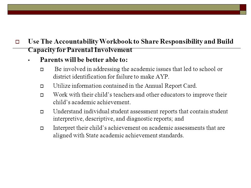  Use The Accountability Workbook to Share Responsibility and Build Capacity for Parental Involvement Parents will be better able to:  Be involved in addressing the academic issues that led to school or district identification for failure to make AYP.
