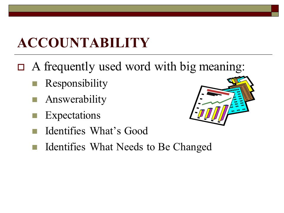 ACCOUNTABILITY  A frequently used word with big meaning: Responsibility Answerability Expectations Identifies What's Good Identifies What Needs to Be Changed