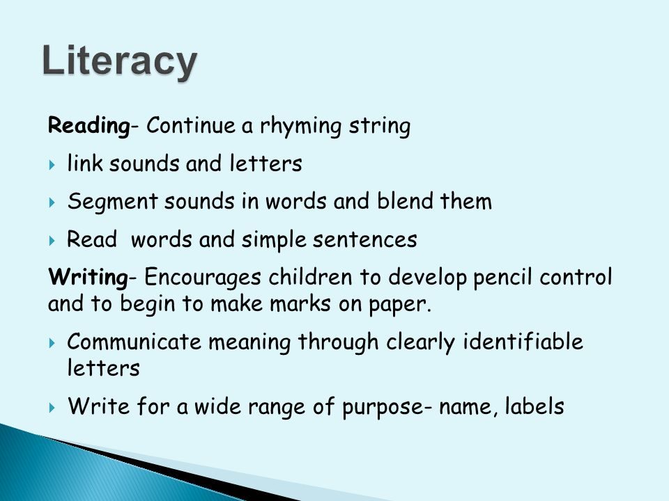 Reading- Continue a rhyming string  link sounds and letters  Segment sounds in words and blend them  Read words and simple sentences Writing- Encourages children to develop pencil control and to begin to make marks on paper.