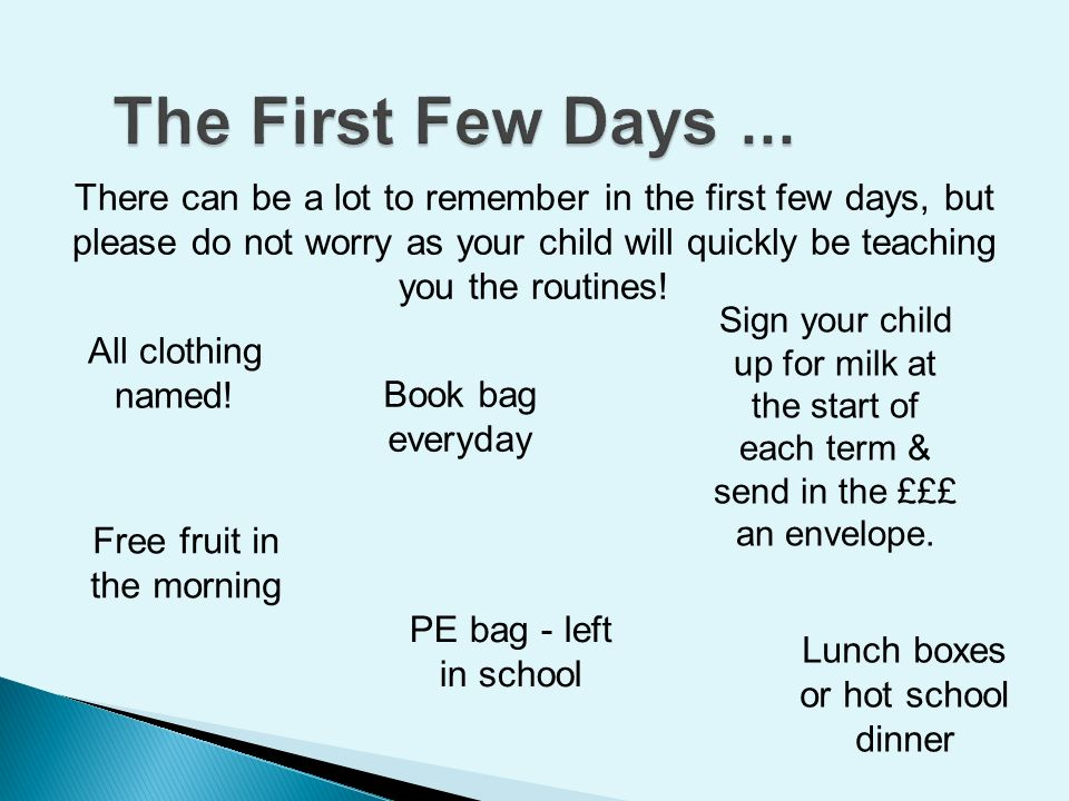 There can be a lot to remember in the first few days, but please do not worry as your child will quickly be teaching you the routines.