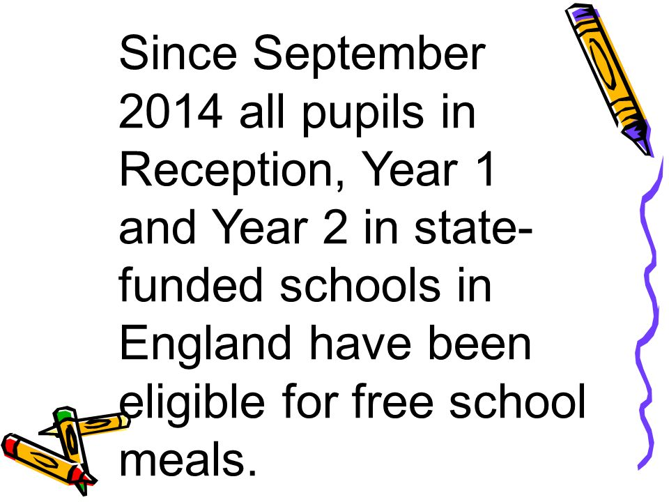Since September 2014 all pupils in Reception, Year 1 and Year 2 in state- funded schools in England have been eligible for free school meals.